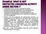 example what is not protected concerted activity under section 71