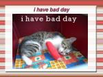 i have bad day