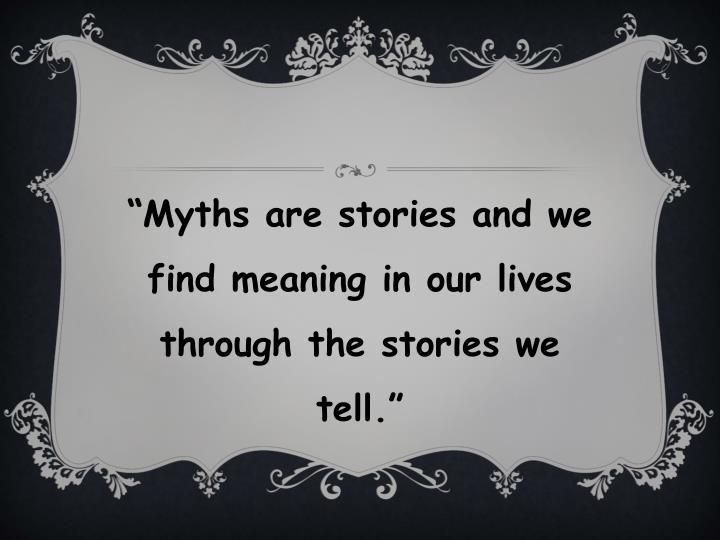 """Myths are stories and we find meaning in our lives through the stories we tell."""