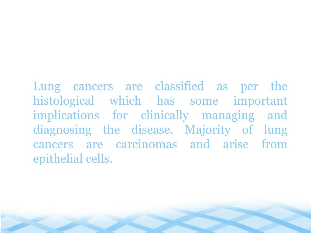 Lung cancers are classified as per the histological which has some important implications for clinically managing and diagnosing the disease. Majority of lung cancers are carcinomas and arise from epithelial cells.