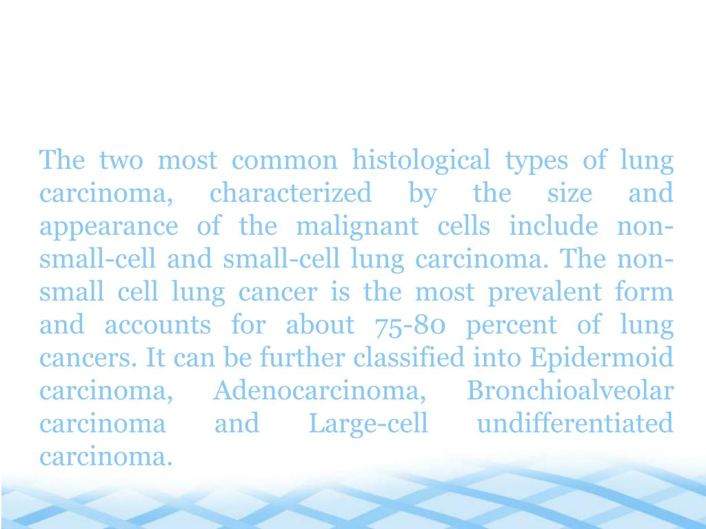 The two most common histological types of lung carcinoma, characterized by the size and appearance of the malignant cells include non-small-cell and small-cell lung carcinoma. The non-small cell lung cancer is the most prevalent form and accounts for about 75-80 percent of lung cancers. It can be further classified into Epidermoid carcinoma, Adenocarcinoma, Bronchioalveolar carcinoma and Large-cell undifferentiated carcinoma.