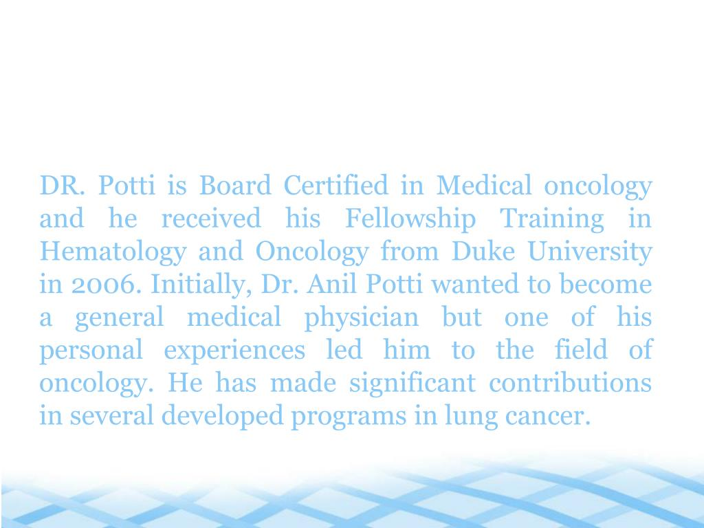 DR. Potti is Board Certified in Medical oncology and he received his Fellowship Training in Hematology and Oncology from Duke University in 2006. Initially, Dr. Anil Potti wanted to become a general medical physician but one of his personal experiences led him to the field of oncology. He has made significant contributions in several developed programs in lung cancer.