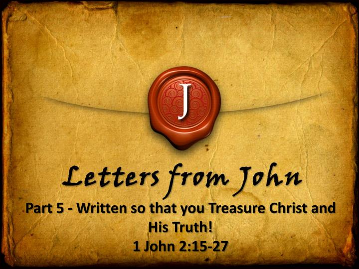 part 5 written so that you treasure christ and his truth 1 john 2 15 27 n.