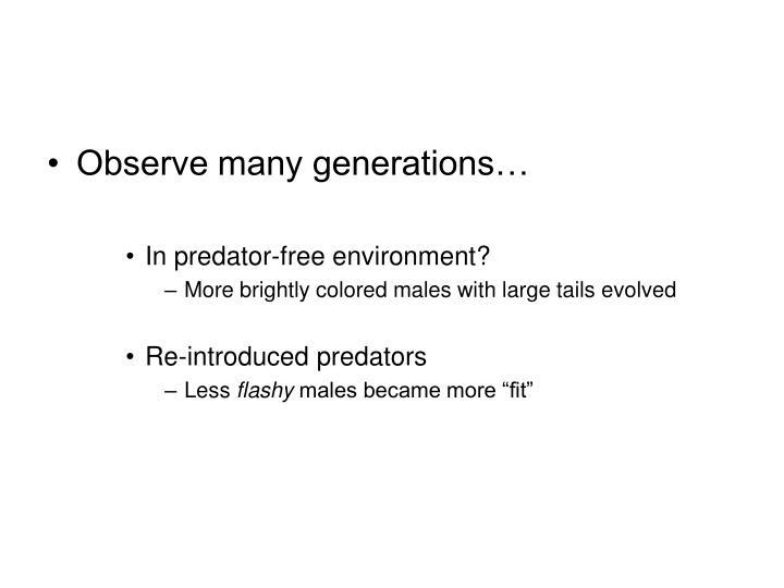 Observe many generations…