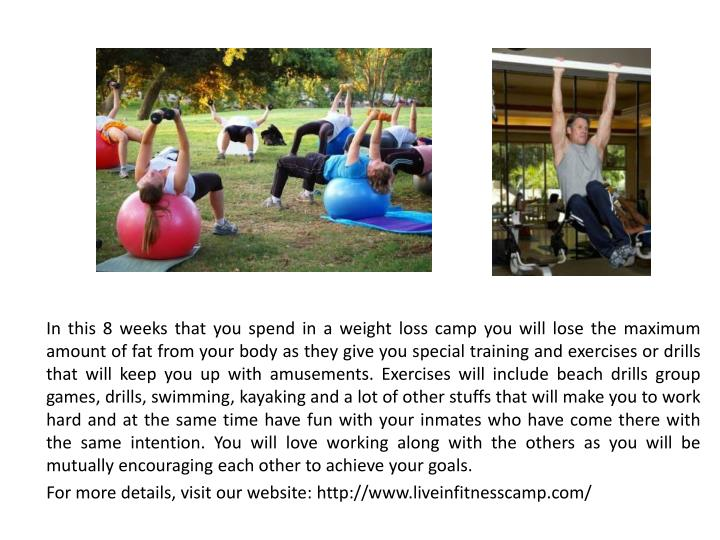 In this 8 weeks that you spend in a weight loss camp you will lose the maximum amount of fat from yo...
