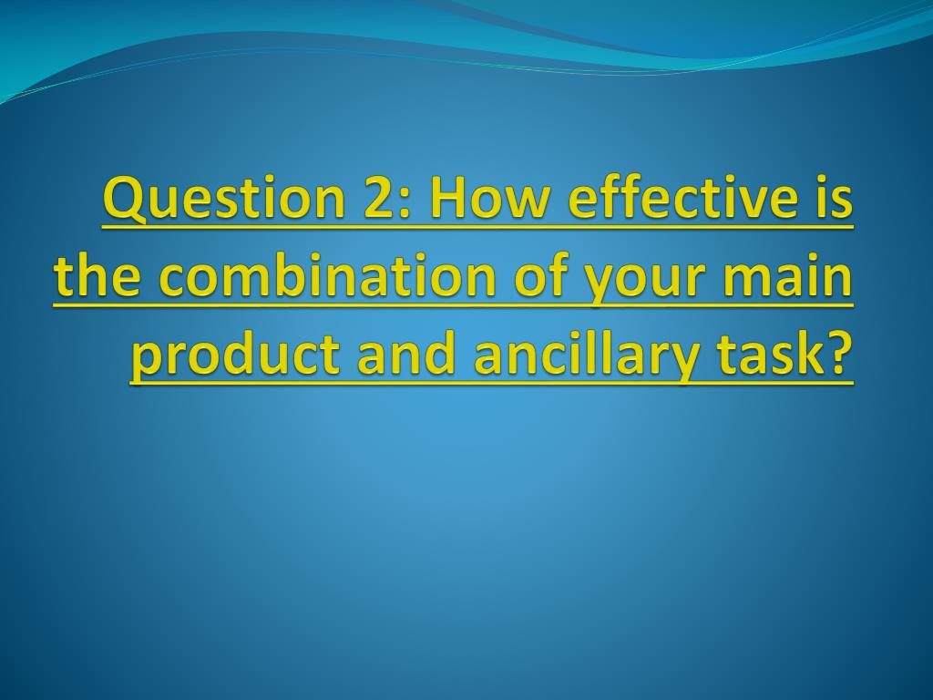 question 2 how effective is the combination of your main product and ancillary task l.