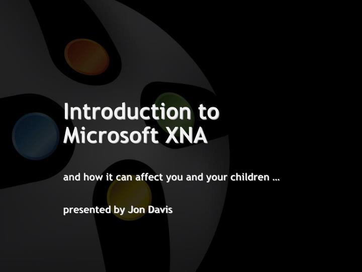 introduction to microsoft xna and how it can affect you and your children presented by jon davis n.