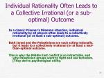 individual rationality often leads to a collective irrational or a sub optimal outcome