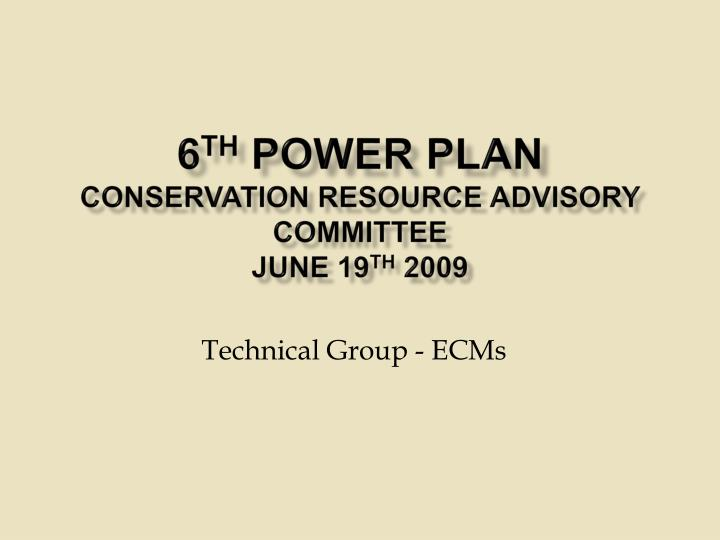 6 th power plan conservation resource advisory committee june 19 th 2009 n.