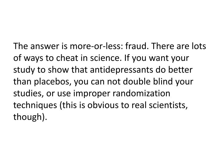 The answer is more-or-less: fraud. There are lots of ways to cheat in science. If you want your study to show that antidepressants do better than placebos, you can not double blind your studies, or use improper randomization techniques (this is obvious to real scientists, though).