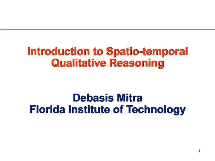 introduction to spatio temporal qualitative reasoning debasis mitra florida institute of technology n.
