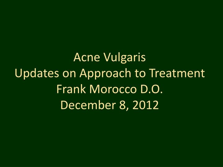 acne vulgaris updates on approach to treatment frank morocco d o december 8 2012 n.