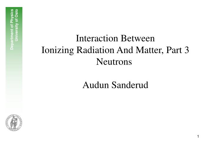 interaction between ionizing radiation and matter part 3 neutrons audun sanderud n.