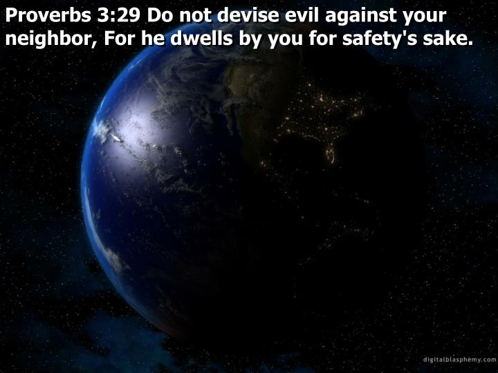Proverbs 3:29 Do not devise evil against your neighbor, For he dwells by you for safety's sake.