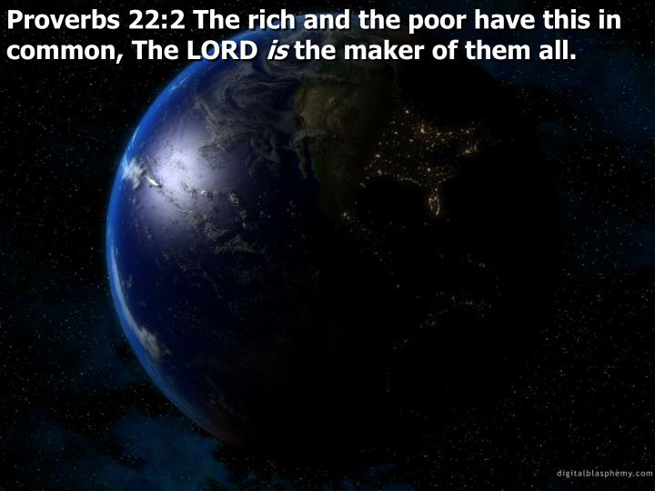 Proverbs 22:2 The rich and the poor have this in common, The LORD
