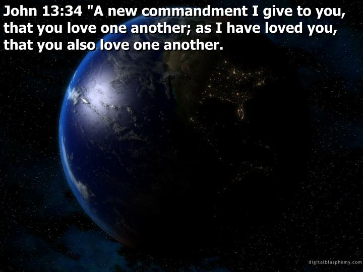 "John 13:34 ""A new commandment I give to you, that you love one another; as I have loved you, that you also love one another."