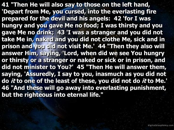 "41 ""Then He will also say to those on the left hand, 'Depart from Me, you cursed, into the everlasting fire prepared for the devil and his angels:  42 'for I was hungry and you gave Me no food; I was thirsty and you gave Me no drink;  43 'I was a stranger and you did not take Me in, naked and you did not clothe Me, sick and in prison and you did not visit Me.'  44 ""Then they also will answer Him, saying, 'Lord, when did we see You hungry or thirsty or a stranger or naked or sick or in prison, and did not minister to You?'  45 ""Then He will answer them, saying, 'Assuredly, I say to you, inasmuch as you did not do"
