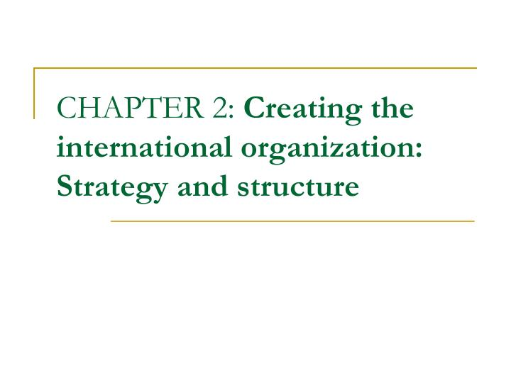 chapter 2 creating the international organization strategy and structure n.