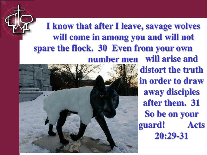 I know that after I leave, savage wolves  will come in among you and will not spare the flock.  30  Even from your own   number men