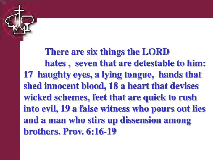 There are six things the LORD  hates ,  seven that are detestable to him:  17  haughty eyes, a lying tongue,  hands that shed innocent blood, 18 a heart that devises wicked schemes, feet that are quick to rush into evil, 19 a false witness who pours out lies and a man who stirs up dissension among brothers. Prov. 6:16-19