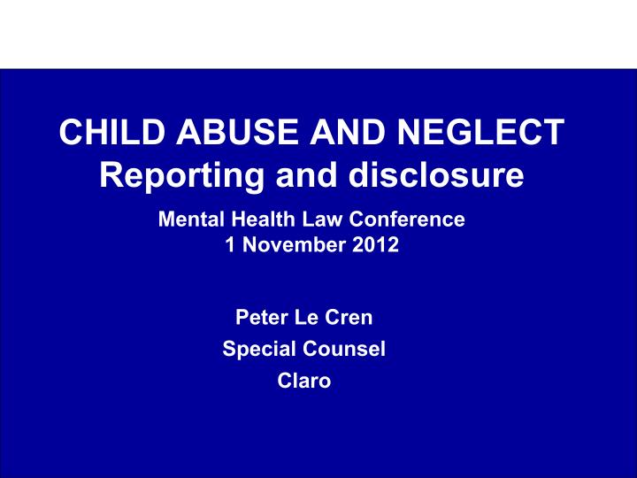 child abuse and neglect reporting and disclosure mental health law conference 1 november 2012 n.