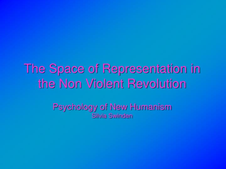 the space of representation in the non violent revolution psychology of new humanism silvia swinden n.