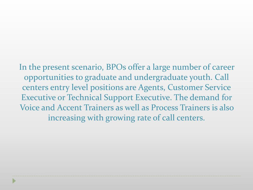In the present scenario, BPOs offer a large number of career opportunities to graduate and undergraduate youth. Call centers entry level positions are Agents, Customer Service Executive or Technical Support Executive. The demand for Voice and Accent Trainers as well as Process Trainers is also increasing with growing rate of call centers.