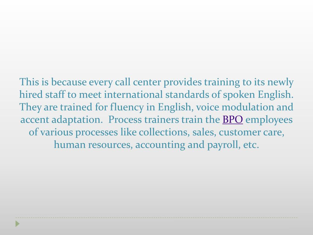 This is because every call center provides training to its newly hired staff to meet international standards of spoken English.