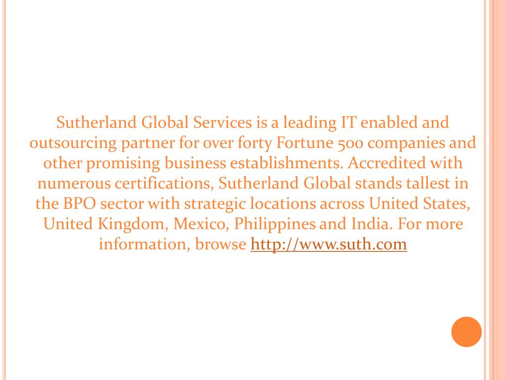 Sutherland Global Services is a leading IT enabled and outsourcing partner for over forty Fortune 500 companies and other promising business establishments. Accredited with numerous certifications, Sutherland Global stands tallest in the BPO sector with strategic locations across United States, United Kingdom, Mexico, Philippines and India. For more information, browse