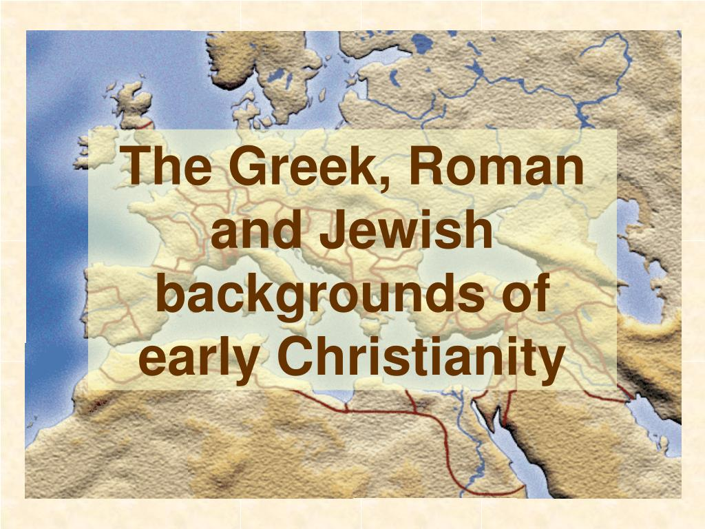 The Greek, Roman and Jewish backgrounds of early Christianity