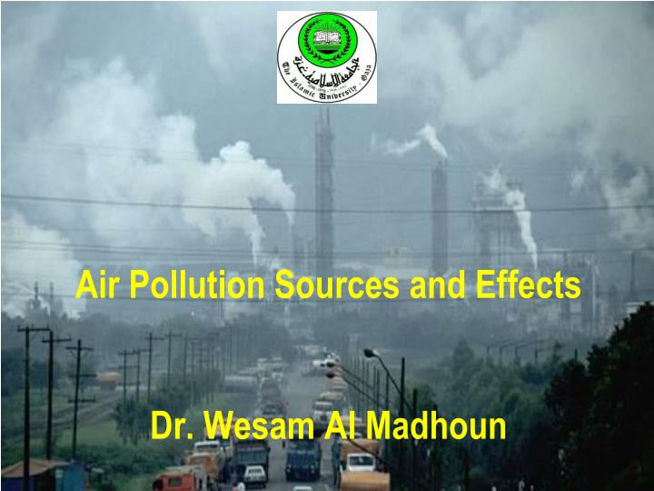 air pollution sources and effects dr wesam al madhoun n.