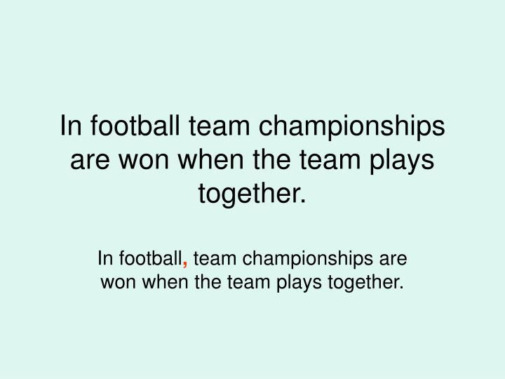 In football team championships are won when the team plays together.