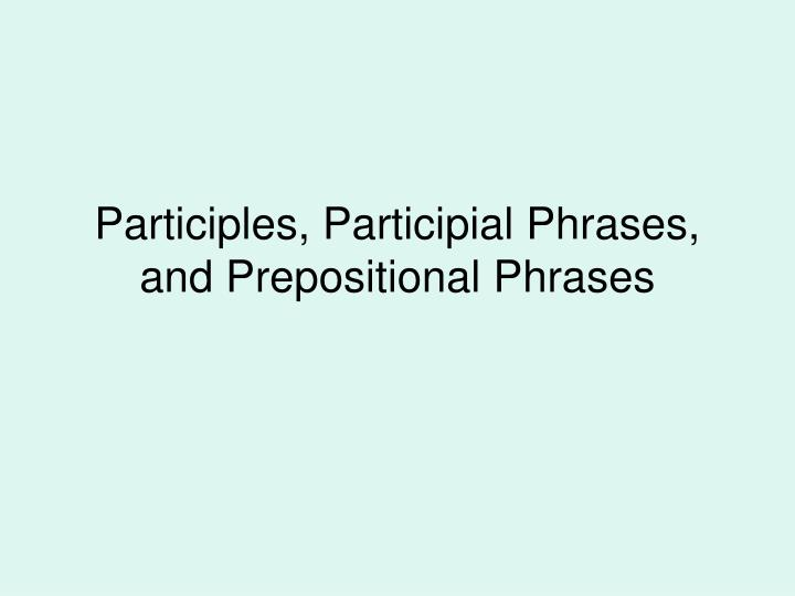 Participles participial phrases and prepositional phrases