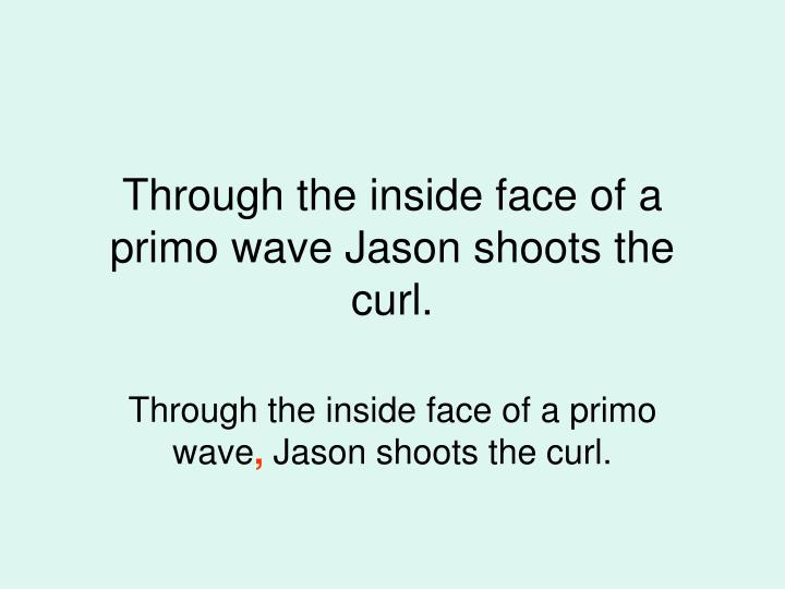 Through the inside face of a primo wave Jason shoots the curl.
