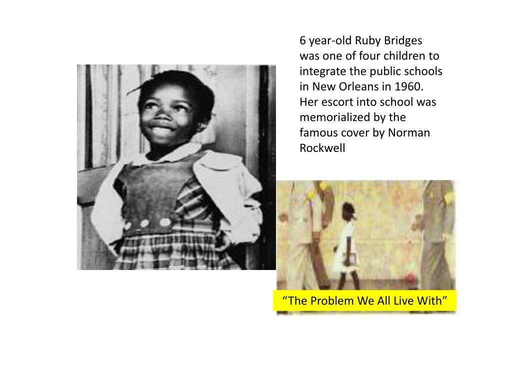 6 year-old Ruby Bridges was one of four children to integrate the public schools in New Orleans in 1960.   Her escort into school was memorialized by the famous cover by Norman Rockwell