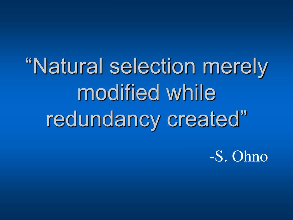 """Natural selection merely modified while redundancy created"""