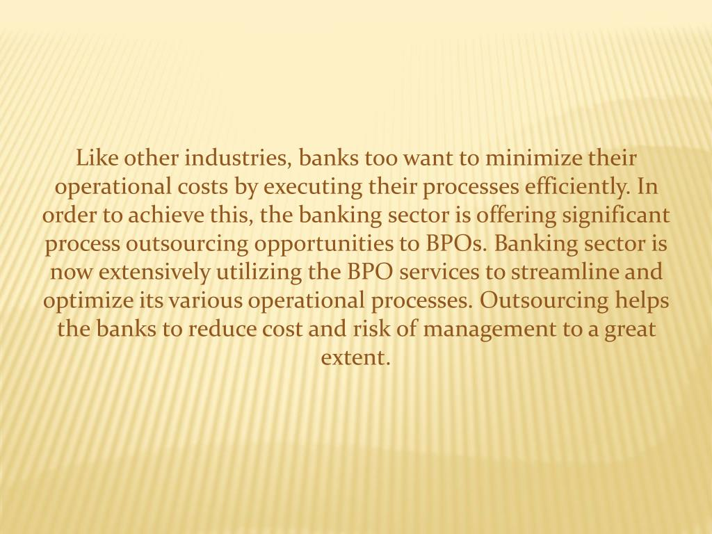 Like other industries, banks too want to minimize their operational costs by executing their processes efficiently. In order to achieve this, the banking sector is offering significant process outsourcing opportunities to BPOs. Banking sector is now extensively utilizing the BPO services to streamline and optimize its various operational processes. Outsourcing helps the banks to reduce cost and risk of management to a great extent.