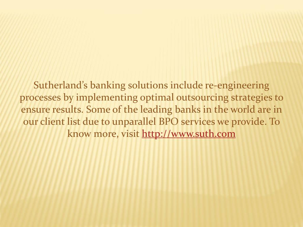 Sutherland's banking solutions include re-engineering processes by implementing optimal outsourcing strategies to ensure results. Some of the leading banks in the world are in our client list due to unparallel BPO services we provide. To know more, visit
