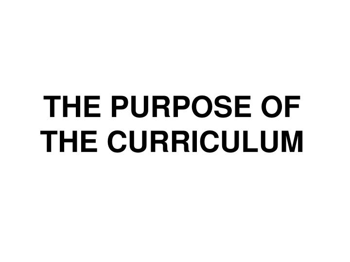THE PURPOSE OF THE CURRICULUM