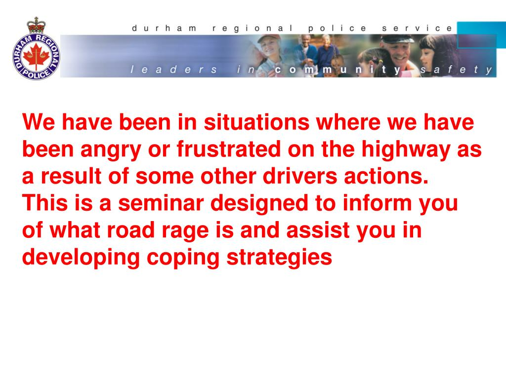 We have been in situations where we have been angry or frustrated on the highway as a result of some other drivers actions.  This is a seminar designed to inform you  of what road rage is and assist you in developing coping strategies