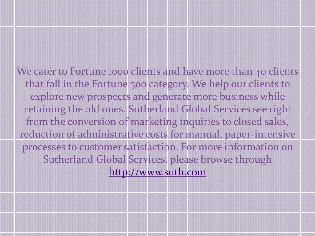 We cater to Fortune 1000 clients and have more than 40 clients that fall in the Fortune 500 category. We help our clients to explore new prospects and generate more business while retaining the old ones. Sutherland Global Services see right from the conversion of marketing inquiries to closed sales, reduction of administrative costs for manual, paper-intensive processes to customer satisfaction. For more information on Sutherland Global Services, please browse through