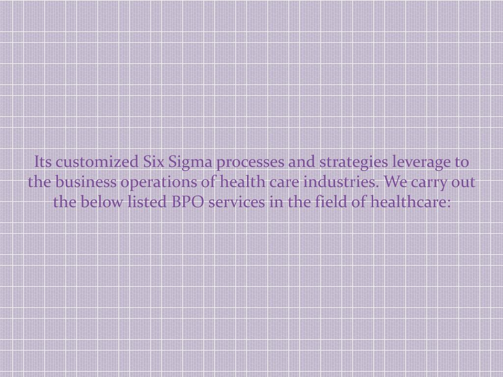 Its customized Six Sigma processes and strategies leverage to the business operations of health care industries. We carry out the below listed BPO services in the field of healthcare: