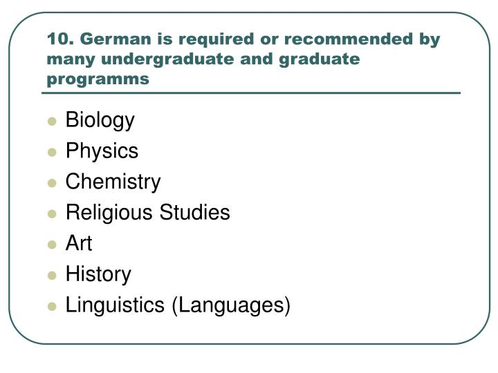 10. German is required or recommended by many undergraduate and graduate programms