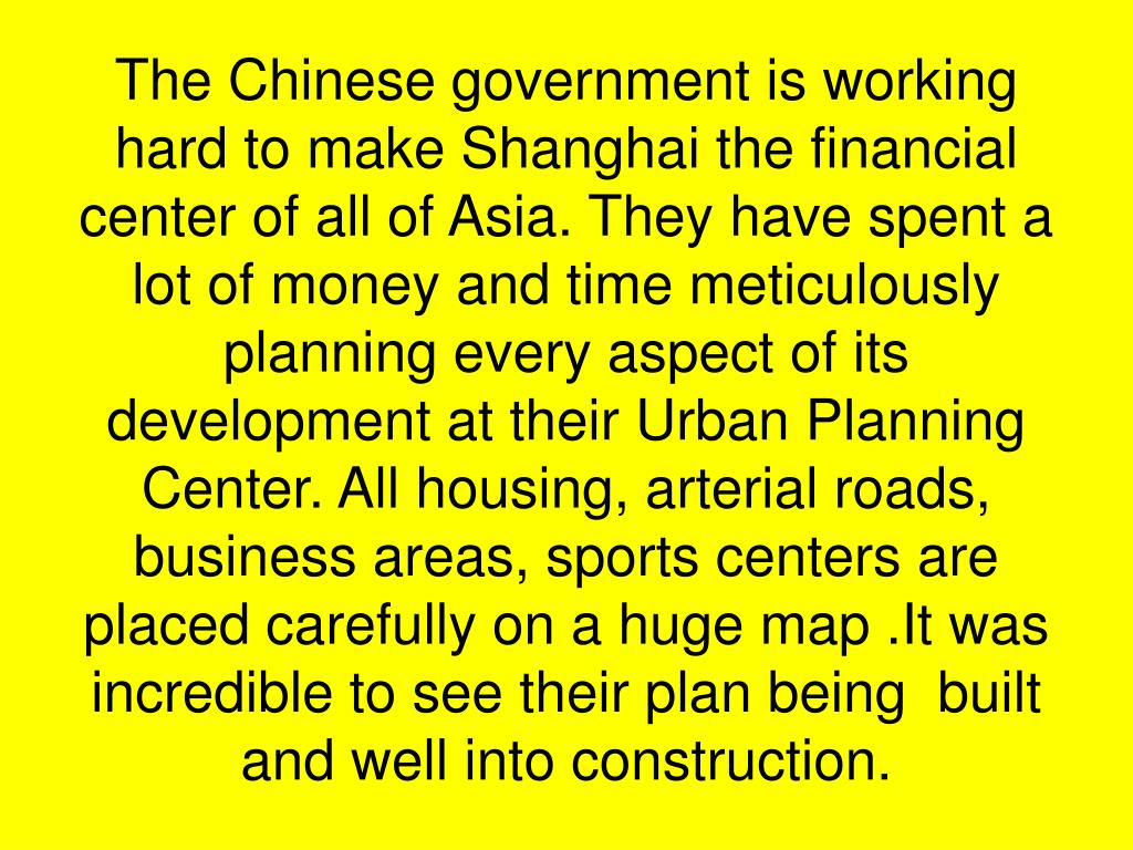 The Chinese government is working hard to make Shanghai the financial center of all of Asia. They have spent a lot of money and time meticulously planning every aspect of its development at their Urban Planning Center. All housing, arterial roads, business areas, sports centers are placed carefully on a huge map .It was incredible to see their plan being  built and well into construction.