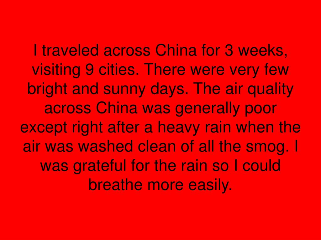 I traveled across China for 3 weeks, visiting 9 cities. There were very few bright and sunny days. The air quality across China was generally poor except right after a heavy rain when the air was washed clean of all the smog. I was grateful for the rain so I could breathe more easily.