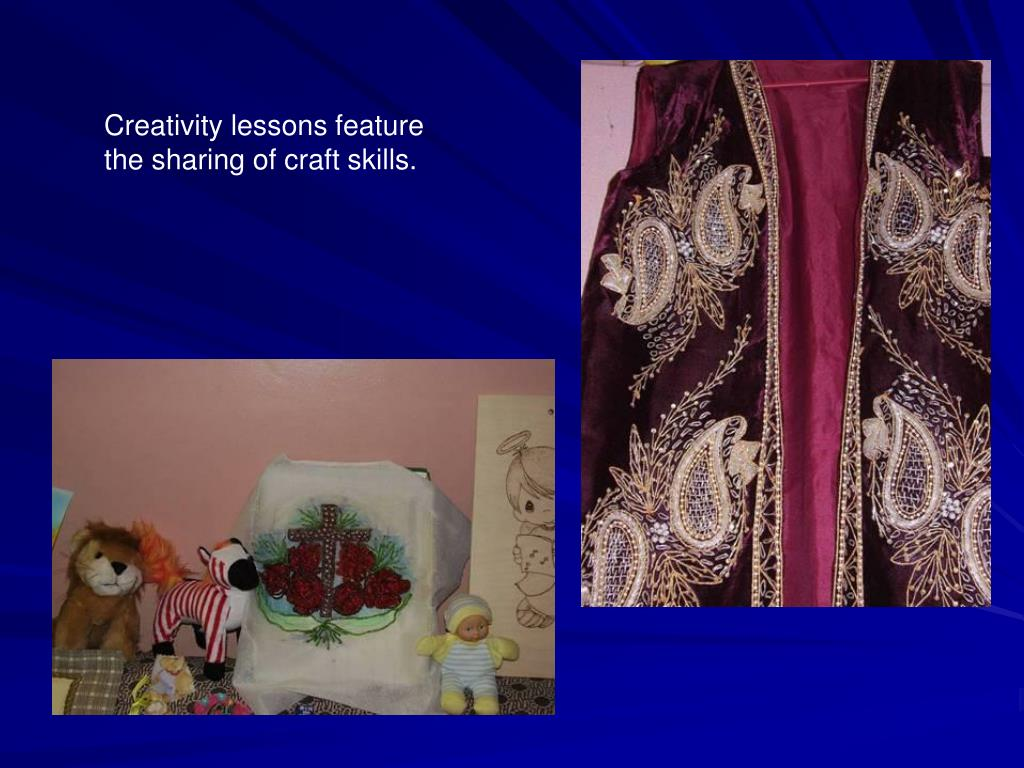 Creativity lessons feature the sharing of craft skills.