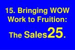 15 bringing wow work to fruition the sales 25