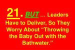 21 but leaders have to deliver so they worry about throwing the baby out with the bathwater