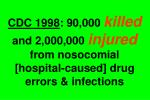 cdc 1998 90 000 killed and 2 000 000 injured from nosocomial hospital caused drug errors infections