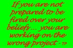 if you are not prepared to be fired over your beliefs you are working on the wrong project tp